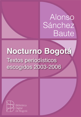 Nocturno Bogotá: textos periodísticos escogidos 2003 - 2006