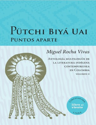 Pütchi Biyá Uai puntos aparte: antología multilingüe de la literatura indígena contemporánea en Colombia. Volumen II