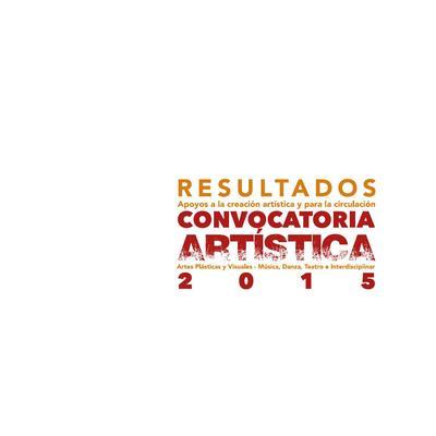 Convocatoria artística 2015. Resultados de apoyos a la creación artística y para la circulación: artes plásticas y visuales, música, danza, teatro e interdisciplinar