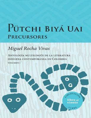 Pütchi Biyá Uai precursores: antología multilingüe de la literatura indígena contemporánea en Colombia. Volumen I